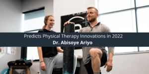 Dr. Abisoye Ariyo Predicts Physical Therapy Innovations in 2022
